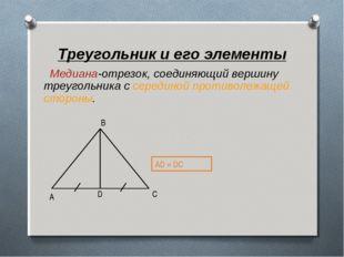 Треугольник и его элементы Медиана-отрезок, соединяющий вершину треугольника