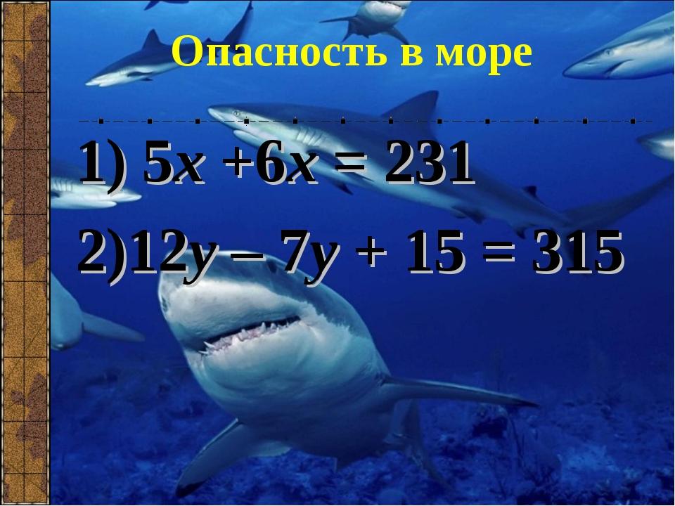 Опасность в море 1) 5х +6х = 231 2)12у – 7у + 15 = 315