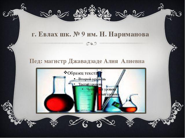 г. Евлах шк. № 9 им. Н. Нариманова Пед: магистр Джавадзаде Алия Алиевна