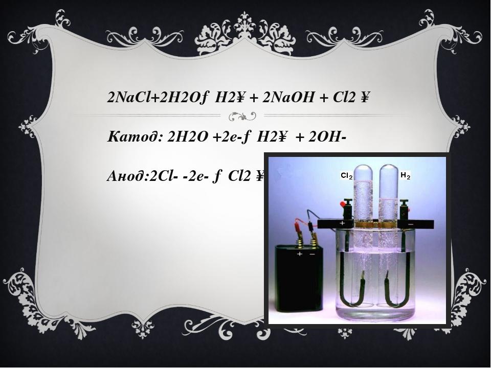 2NaCl+2H2O→H2↑+ 2NaOH + Cl2 ↑ Катод: 2H2O +2e-→H2↑ + 2OH- Анод:2Cl- -2e- →Cl2 ↑