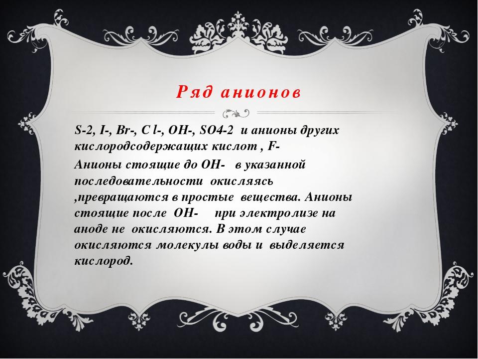Ряд анионов S-2, I-, Br-, C l-, OH-, SO4-2 и анионы других кислородсодержащих...