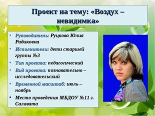 Проект на тему: «Воздух – невидимка» Руководитель: Руцкова Юлия Радиковна Исп