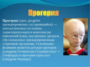 Прогерия (греч. progērōs преждевременно состарившийся) — патологическое состо