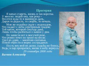 Прогерия Я начал стареть, жизнь и так коротка. У многих людей она, как река –