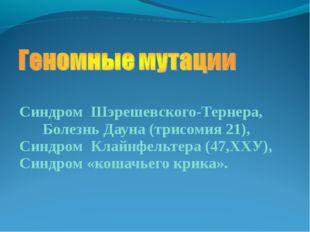 Синдром Шэрешевского-Тернера, Болезнь Дауна (трисомия 21), Синдром Клайнфельт