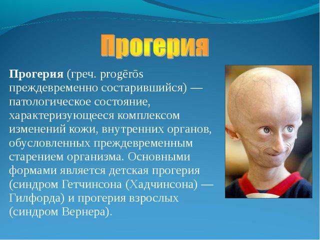 Прогерия (греч. progērōs преждевременно состарившийся) — патологическое состо...