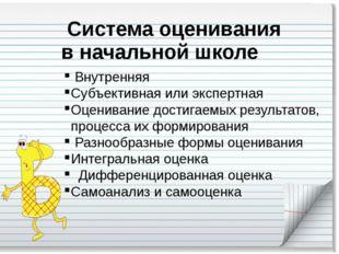 Система оценивания в начальной школе Внутренняя Субъективная или экспертная