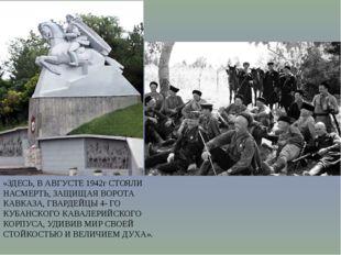 «ЗДЕСЬ, В АВГУСТЕ 1942г СТОЯЛИ НАСМЕРТЬ, ЗАЩИЩАЯ ВОРОТА КАВКАЗА, ГВАРДЕЙЦЫ 4-