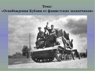 Тема: «Освобождения Кубани от фашистских захватчиков»