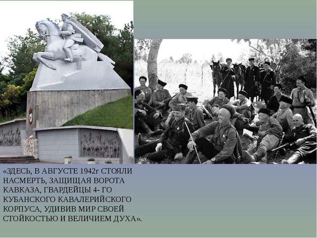 «ЗДЕСЬ, В АВГУСТЕ 1942г СТОЯЛИ НАСМЕРТЬ, ЗАЩИЩАЯ ВОРОТА КАВКАЗА, ГВАРДЕЙЦЫ 4-...