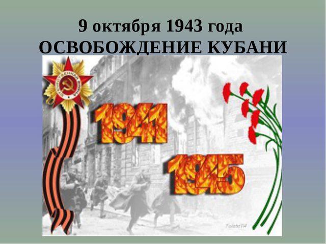 9 октября 1943 года ОСВОБОЖДЕНИЕ КУБАНИ