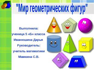 Выполнила: ученица 5 «Б» класса Иванюшина Дарья Руководитель: учитель математ
