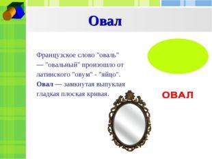 """Овал Французское слово """"оваль"""" — """"овальный"""" произошло от латинского """"овум"""" -"""