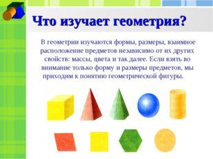 Что изучает геометрия? В геометрии изучаются формы, размеры, взаимное располо