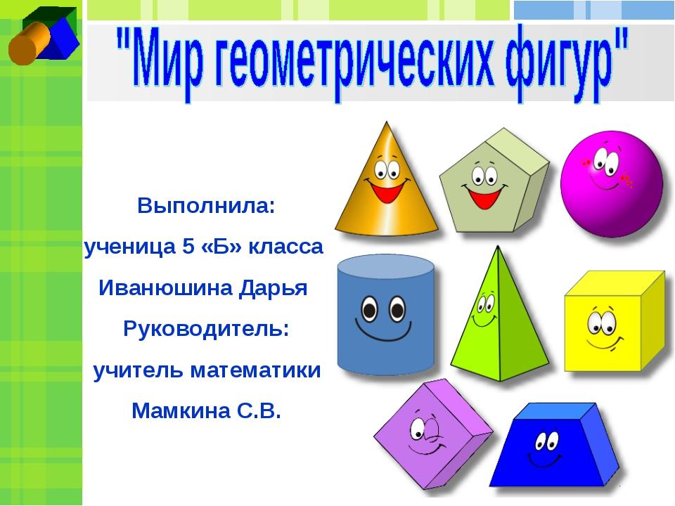 Выполнила: ученица 5 «Б» класса Иванюшина Дарья Руководитель: учитель математ...