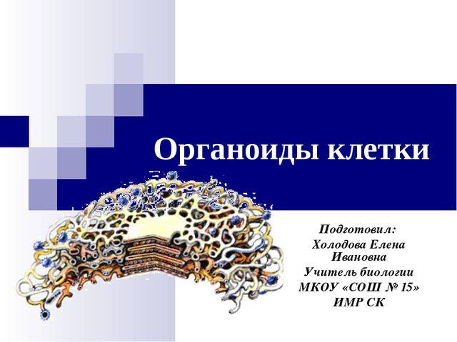 Органоиды клетки Подготовил: Холодова Елена Ивановна Учитель биологии МКОУ «С...