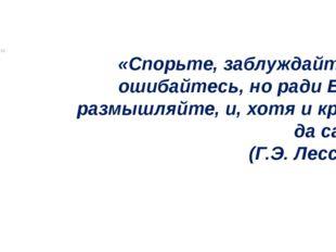 «Спорьте, заблуждайтесь, ошибайтесь, но ради Бога, размышляйте, и, хотя и к