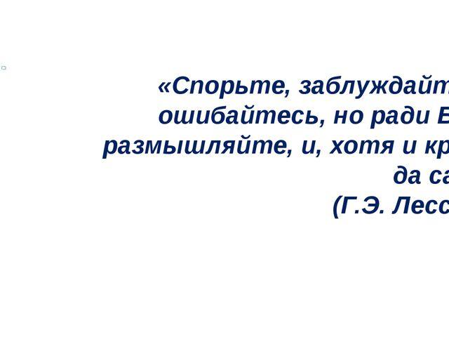 «Спорьте, заблуждайтесь, ошибайтесь, но ради Бога, размышляйте, и, хотя и к...