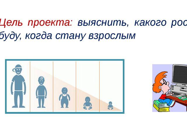 Цель проекта: выяснить, какого роста я буду, когда стану взрослым