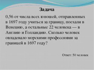 Задача 0,56 от числа всех юношей, отправленных в 1697 году учиться за границу
