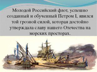 Молодой Российский флот, успешно созданный и обученный Петром I, явился той г