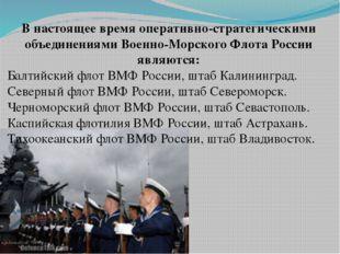 В настоящее время оперативно-стратегическими объединениями Военно-Морского Фл