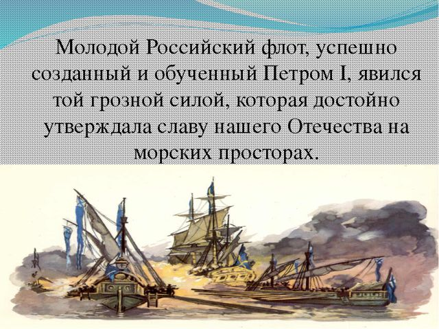 Молодой Российский флот, успешно созданный и обученный Петром I, явился той г...
