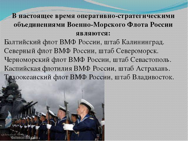 В настоящее время оперативно-стратегическими объединениями Военно-Морского Фл...