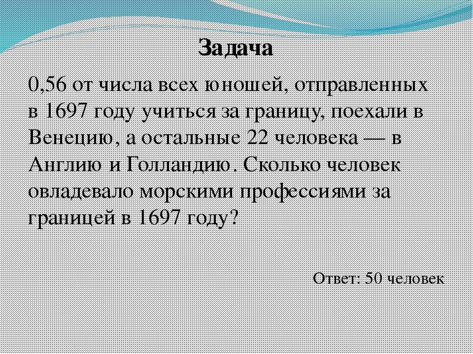 Задача 0,56 от числа всех юношей, отправленных в 1697 году учиться за границу...