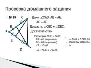 № 99 С Дано: САD, АВ = АЕ, АС = АD. В Доказать: СВD = DЕС. А Доказательств