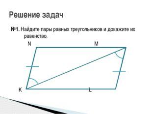 №1. Найдите пары равных треугольников и докажите их равенство. N M K L Решени