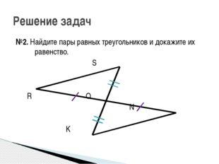 №2. Найдите пары равных треугольников и докажите их равенство. S R Q N K Реше