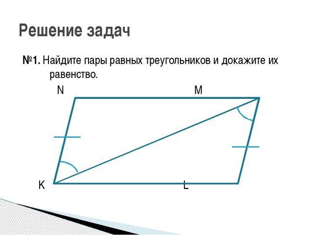 №1. Найдите пары равных треугольников и докажите их равенство. N M K L Решени...