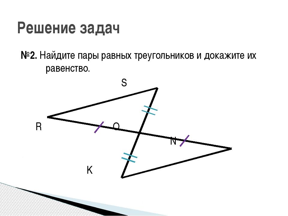 №2. Найдите пары равных треугольников и докажите их равенство. S R Q N K Реше...