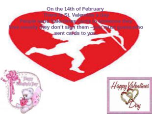 On the 14th of February There is St. Valentine`s day People send Valentines c
