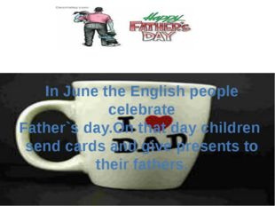 In June the English people celebrate Father`s day.On that day children send c