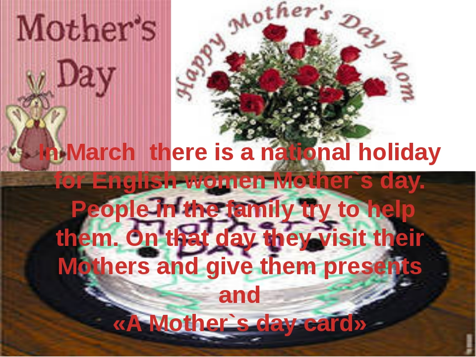 In March there is a national holiday for English women Mother`s day. People i...
