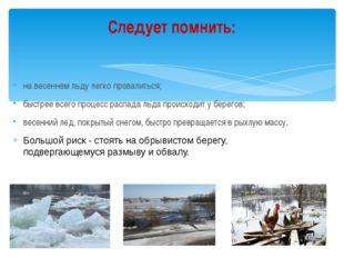 на весеннем льду легко провалиться; быстрее всего процесс распада льда происх