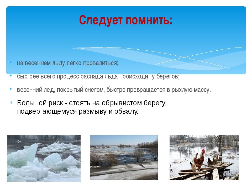 на весеннем льду легко провалиться; быстрее всего процесс распада льда происх...