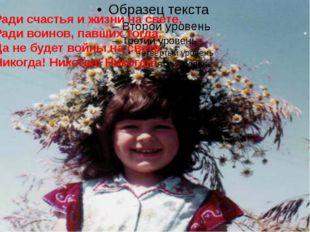 Ради счастья и жизни на свете, Ради воинов, павших тогда, Да не будет войны