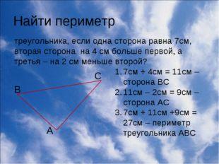 Найти периметр треугольника, если одна сторона равна 7см, вторая сторона на 4
