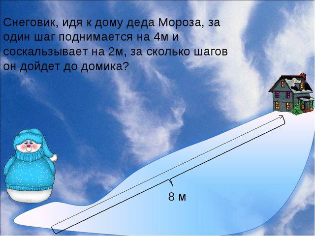Снеговик, идя к дому деда Мороза, за один шаг поднимается на 4м и соскальзыва...