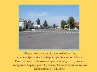 Жирятино — село Брянской области, административный центр Жирятинского района.
