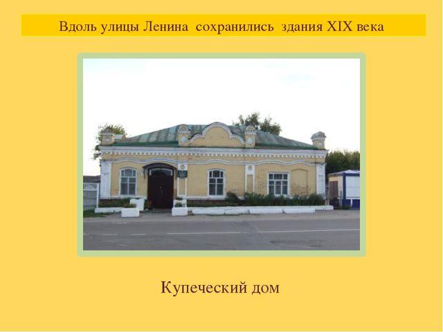 Вдоль улицы Ленина сохранились здания XIX века Купеческий дом