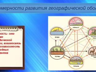 Закономерности развития географической оболочки Целостность– это единство гео