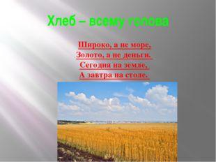 Хлеб – всему голова Широко, а не море, Золото, а не деньги. Сегодня на земле,