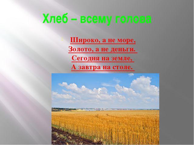 Хлеб – всему голова Широко, а не море, Золото, а не деньги. Сегодня на земле,...