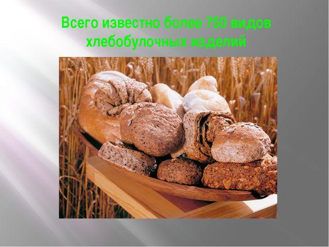 Всего известно более 750 видов хлебобулочных изделий