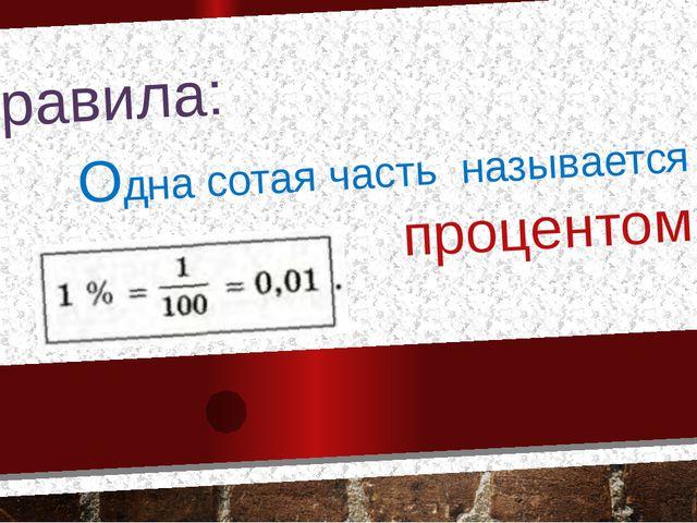 Правила: Одна сотая часть называется процентом