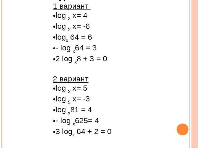 1 уровень: 1 вариант log 3 x= 4 log 2 x= -6 logx 64 = 6 - log x64 = 3 2 log x...